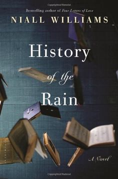 History of the Rain:Niall Williams We are our stories. We tell them to stay alive or keep alive those who only live now in the telling.  So says Ruthie Swain,the bedridden daughter of a dead poet, home from college after a collapse, she is trying to find her father through stories and through her own writing. Ruthie turns also to the books her father left behind, his library transposed to her bedroom and stacked on the floor, which she pledges to work her way through while she's still living.