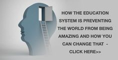 How the education system is preventing the world from being amazing and how you can easily change that - Read the post
