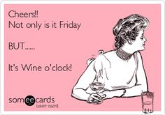Cheers!! Not only is it Friday BUT...... It's Wine o'clock!