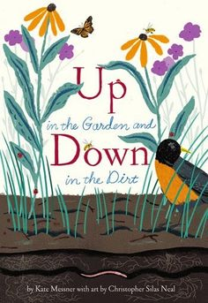Keepers of gardens are already looking for buds on bushes and shoots poking through ground thawing in the warmer temperatures and sunny days.  Added voices are joining the daily birdsong chorus.  Up in the Garden and Down in the Dirt (Chronicle Books, March 3, 2015) written by Kate Messner with illustrations by Christopher Silas Neal, a companion to their Over and Under the Snow, explores our natural world in the realm of a garden for three seasons of the year.