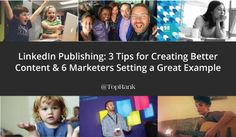 LinkedIn Publishing: 3 Tips for Creating Better Content & 6 Marketers Setting a Great Example
