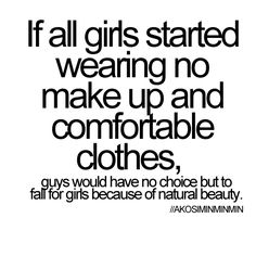"THANK YOU! Hear this all you girls think that ""I'm going to wear makeup and then he'll think I'm sexy."" Yeah....No. A girl has a personality and some guys can't get passed looks!"