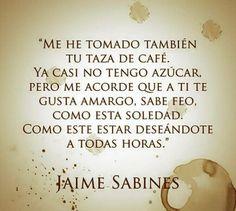 """Me he tomado también tu taza de cafè. Ya casi no tengo azúcar, pero me acordé que a ti te gusta amargo. Sabe feo, como esta soledad, como este estar deseándote a todas horas"" #Jaime Sabines#"