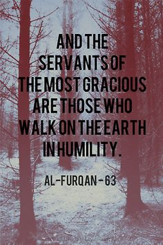 """And the servants of the most Gracious are those who walk on the earth in humility"" Qur'an: Al Furqan-63"