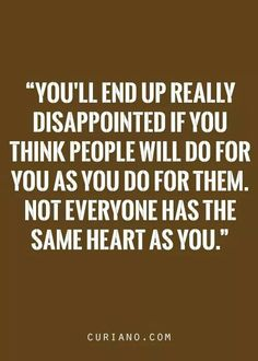 You'll end up really disappointed if you think people will do for you as you do for them. Not everyone has the same heart as you.