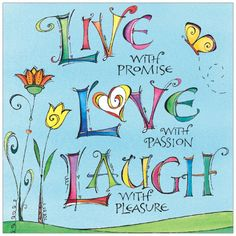 Live with promise, Love with passion, Laugh with pleasure.