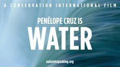 Nature is Speaking. I am water. Penelope Cruz