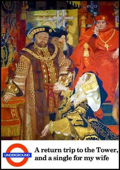 London Underground poster - too funny though tragic because Henry VIII had 2 of his 6 wives beheaded at the Tower of London