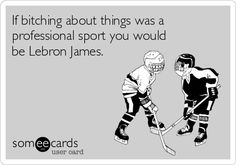 If bitching about things was a professional sport you would be Lebron James.
