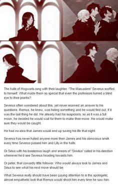 He was so very sorry for almost killing Severus and he will forever remember the look on Severus' face when he discovered that Remus was a werewolf. A look that Remus had seen a thousand times. It never got easier. Remus was still sorry. - The Marauders and Severus Snape
