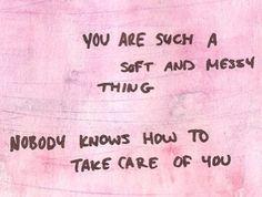 Você é uma coisa tão macia e suja. Ninguém sabe como cuidar de você.