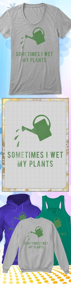 Sometimes I Wet My Plants - Limited edition. Order 2 or more for friends/family & save on shipping! Makes a great gift!