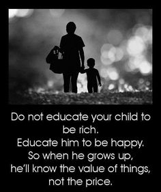 do not educate your child to be rich. educate him to be happy, so when he grows up, he'll know the value of things not the price.