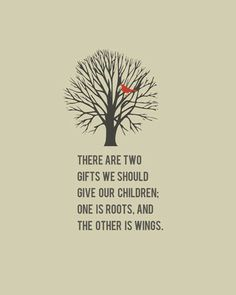 """There are two gifts we should give our children: one is roots, and the other is wings."" 