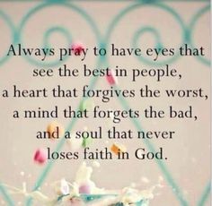 Always pray to have eyes that see the best in people, a heart that forgives the worst, a mind that forgets the bad and a soul that never loses faith in God.