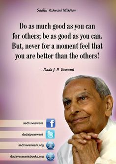 Do as much good as you can for others; be as good as you can. But, never for a moment feel that you are better than the others! - Dada J. P. Vaswani #dadajpvaswani#Quotes