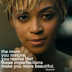 """The more you mature, you realize that these imperfections make you more beautiful"" - Beyoncé"
