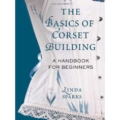 The Basics of Corset Building: A Handbook for Beginners (Hardcover) http://www.amazon.com/dp/0312535732/?tag=whthte-20 0312535732