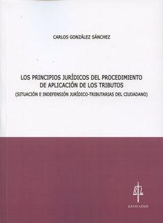 Los principios jurídicos del procedimiento de aplicación de los tributos : (situación e indefensión jurídico-tributarias del ciudadano) / Carlos González Sánchez. - 2015