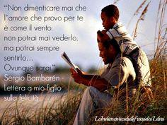 """""""Non dimenticare mai che l'amore che provo per te è come il vento: non potrai mai vederlo, ma potrai sempre sentirlo… Ovunque sarai."""" Sergio Bambarén - Lettera a mio figlio sulla felicità"""
