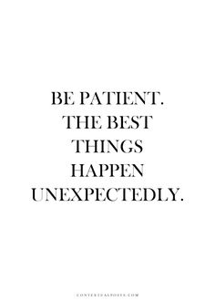 Be patient. The best things happen unexpectedly. #wisdom #affirmations #patience