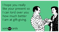 I hope you really like your present so I can lord over you how much better I am at gift-giving.