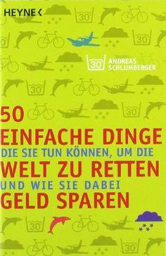 50 einfache Dinge, die Sie tun können, um die Welt zu retten und wie Sie dabei Geld sparen von Andreas Schlumberger http://www.amazon.de/dp/3453685156/ref=cm_sw_r_pi_dp_ZsgDub0YR16GZ