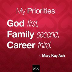 My Priorities: God first, family second, career third ~ Mary Kay Ash Mary Kay Ash Quotes, Selling Mary Kay, Mary Kay Party, Mary Kay Cosmetics, Beauty Consultant, God First, Family First, Family Quotes, Priorities
