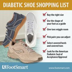 The goal for buying shoes when you have diabetes is simple: Buy shoes that don't harm your feet. Some items to look for in a diabetic shoe include: buying the right size, use the shape of your foot as a guide, give toes wiggle room, pick pairs you can adjust, select covered heels and covered toes, and look for the American Podiatric Seal of Acceptance/Approval.