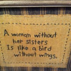 A woman with her daughters is like a bird with a song!  Either way, it is all wonderful to be a mom of wonderful sisters!