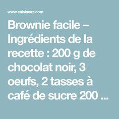 Brownie facile – Ingrédients de la recette : 200 g de chocolat noir, 3 oeufs, 2 tasses à café de sucre 200 g environ, 1 tasse à café de farine 100 g environ, 150 g de beurre
