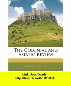 The Colonial and Asiatic Review (9781143595103) John Mortimer , ISBN-10: 1143595106  , ISBN-13: 978-1143595103 ,  , tutorials , pdf , ebook , torrent , downloads , rapidshare , filesonic , hotfile , megaupload , fileserve