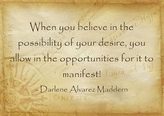 When you believe in the possibility of your desire, you allow in the opportunities for it to manifest!
