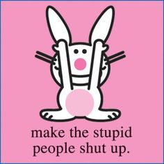 Happy Bunny: Make the stupid people shut up Crazy People Quotes, Stupid Quotes, Stupid People, New Quotes, Happy People, Funny Quotes, Work Quotes, Inspirational Quotes, Bitch Quotes