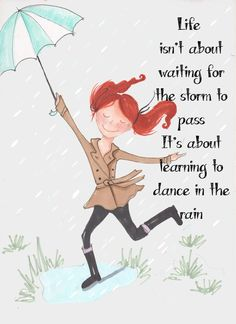 Life is not about waiting for the storm to pass. It's about learning to dance in the rain.