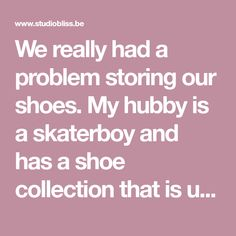 We really had a problem storing our shoes. My hubby is a skaterboy and has a shoe collectionthat is uncomparableto Continue Reading