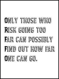 Only those who risk going too far can possibly find out how far one can go. -T. S. Eliot