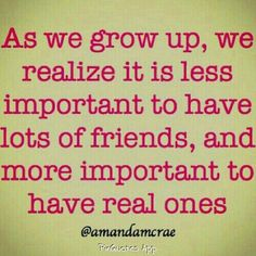 "So true... I have only a few but they are the best things to ever happen to me in LIFE! I know ppl with 100 ""friends"" w/ NO real 1s"