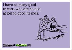Rottenecards - I have so many good  friends who are so bad  at being good friends.