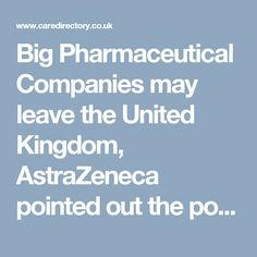 Big Pharmaceutical Companies may leave the United Kingdom, AstraZeneca pointed out the possible future https://www.caredirectory.co.uk/blog/big-pharmaceutical-companies-may-leave-the-united-kingdom/