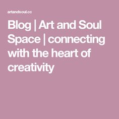 Blog | Art and Soul Space | connecting with the heart of creativity