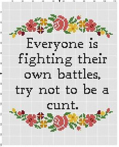 Everyone fights their own long hard battle. The least you can do is not be a cunt about it. Good reminder and motivational piece, or as a gift for someone who needs to be reminded. Modern cross stitch pattern is designed on 14 count Aida and is 112x140 stitches. It will run just shy