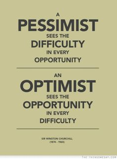 A pessimist sees the difficulty in every opportunity an optimist sees the opportunity in every difficulty