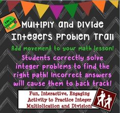 Multiply and Divide Integers Problem TrailGet your kids up and moving while they are practicing multiplication and division of integers!Students start at a station on the problem trail and answer the question. A correct answer will send them on the correct path, but an incorrect answer will make them back track!