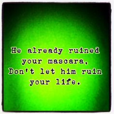 """he already ruined your mascara. dont let him ruin your life."" 