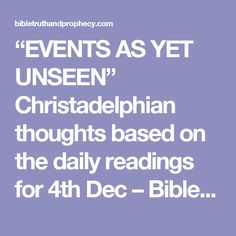 """""""EVENTS AS YET UNSEEN""""  Christadelphian thoughts based on the daily readings for 4th Dec – Bible Truth and Prophecy"""
