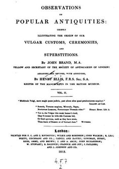 OBSERVATIONS OF POPULAR ANTIQUITIES, CHIEFLY ILLUSTRATING THE ORIGINS OF OUR VULGAR CUSTOMS, CEREMONIES AND SUPERSTITIONS, by John Brand MA, Vol II, 1813