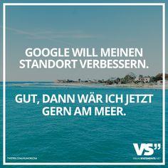 Google will meinen Standort verbessern. Gut, dann wär ich jetzt gern am Meer.