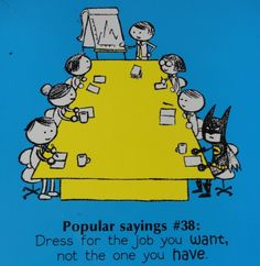 Dress for the job you want, not the one you have. *When in doubt, always be Batman.