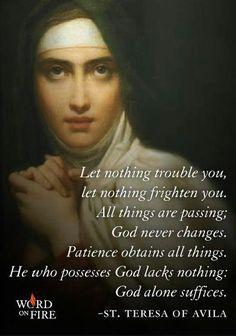 """Sta. Teresa of Avila's """"Nada de Turbe"""" (Let Nothing Disturb You) - """"Nada te turbe; nada te espante; todo se pasa. Dios no se muda, la paciencia todo lo alcanza. Quien a Dios tiene, nada le falta. Solo Dios basta."""" God Alone Suffices!"""